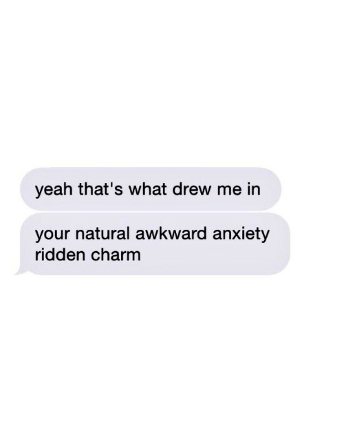 ridden: yeah that's what drew me in  your natural awkward anxiety  ridden charm