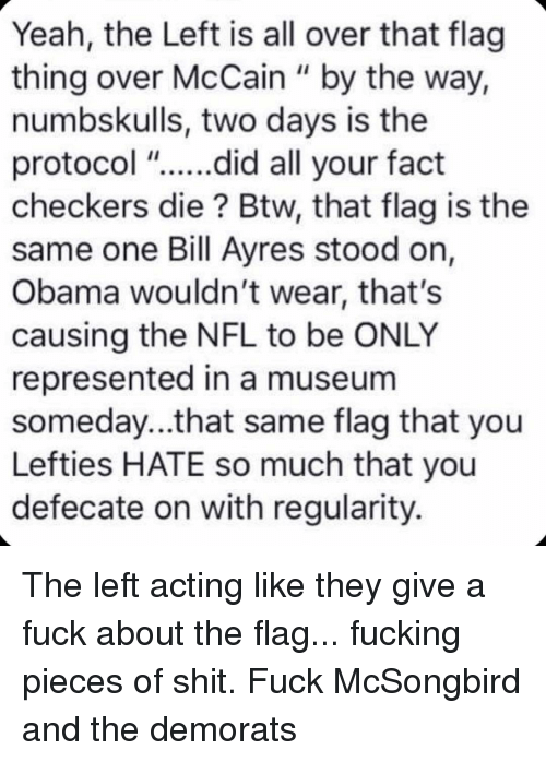 "Pieces Of Shit: Yeah, the Left is all over that flag  thing over McCain "" by the way,  numbskulls, two days is the  protocol ""....did all your fact  checkers die? Btw, that flag is the  same one Bill Ayres stood on,  Obama wouldn't wear, that's  causing the NFL to be ONLY  represented in a museum  someday...that same flag that you  Lefties HATE so much that you  defecate on with regularity. The left acting like they give a fuck about the flag... fucking pieces of shit. Fuck McSongbird and the demorats"
