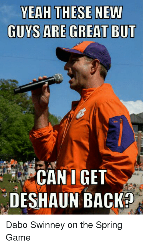 dabo swinney: YEAH THESE NEW  GUYS ARE GREA  T BUT  CANT GET  DESHAUN BACK? Dabo Swinney on the Spring Game