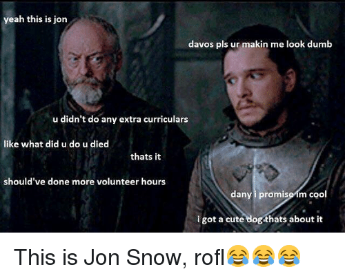 Cute, Dumb, and Memes: yeah this is jon  davos pls ur makin me look dumb  u didn't do any extra curriculars  like what did u do u died  thats it  should've done more volunteer hours  dany i promise im coo  i got a cute dog thats about it This is Jon Snow, rofl😂😂😂