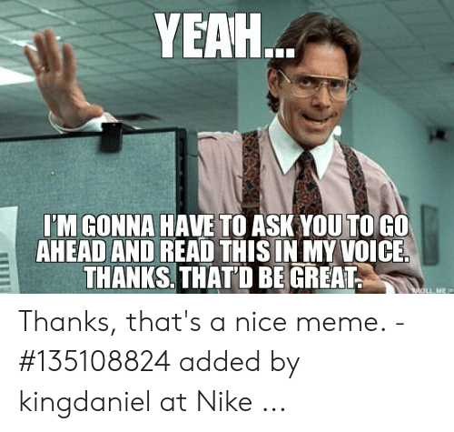 That D Be Great Meme: YEAH.  TM GONNA HAVE TO ASK YOUTOGO  AHEAD AND READ THIS IN MY VOICE  THANKS THATD BEGREAT  ME Thanks, that's a nice meme. - #135108824 added by kingdaniel at Nike ...