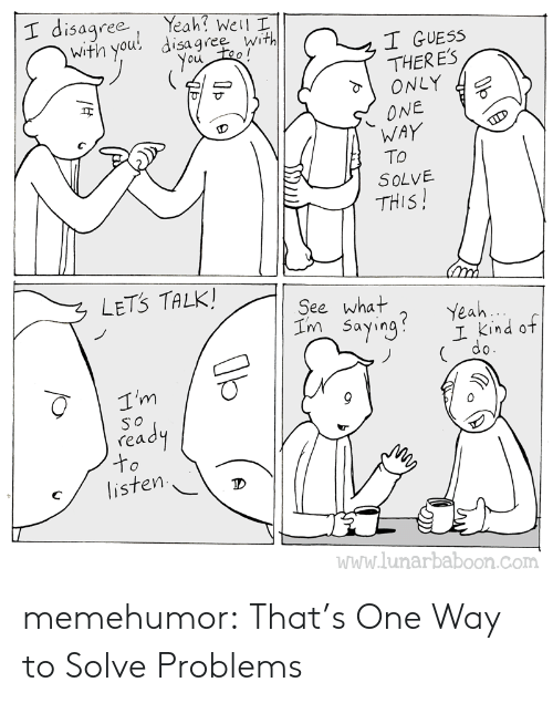 Guess: , Yeah! Well I  with you, disagree with  I disagree  T GUESS  ou  THERES  I ONLY  ONE  WAY  To  SoLVE  ヰ  THIS  LETS TALK  See what  Im Sayina? Yeah  I Kind of  ( do  ґеа  listen  ID  www.lunarbaboon.com memehumor:  That's One Way to Solve Problems