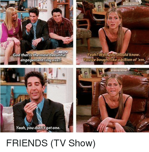 friends tv: Yeah? Wellsyoushould know.  God that is the most beautifu  engagement ring ever  ve boughtlike abillion of 'em.  ouve  Yeah, you didn't get one. FRIENDS (TV Show)