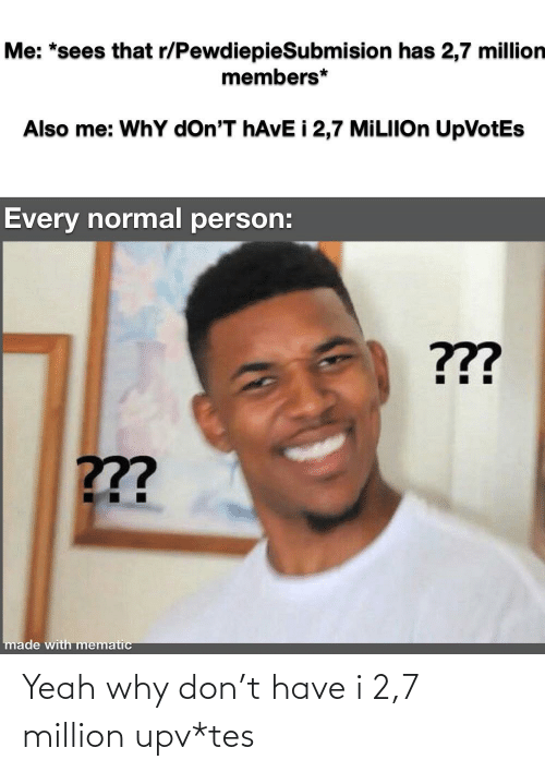 Yeah, Tes, and Don: Yeah why don't have i 2,7 million upv*tes