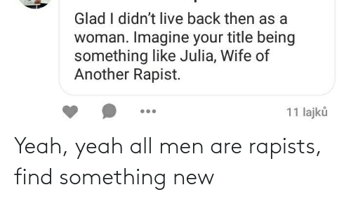 Girl Memes: Yeah, yeah all men are rapists, find something new