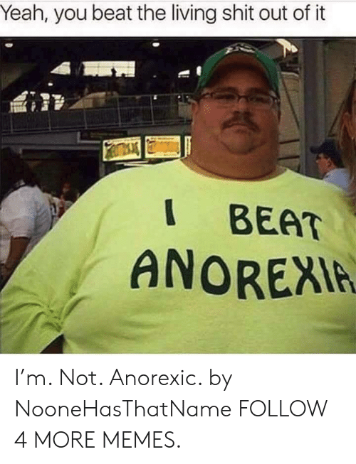 Anorexia: Yeah, you beat the living shit out of it  BEAT  ANOREXIA I'm. Not. Anorexic. by NooneHasThatName FOLLOW 4 MORE MEMES.