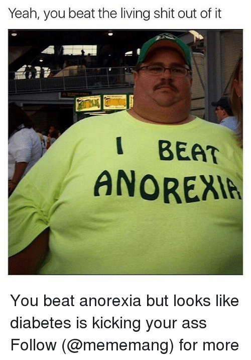 Anorexia, Dank Memes, and Following: Yeah, you beat the living shit out of it  I BEAT  ANOREAI You beat anorexia but looks like diabetes is kicking your ass Follow (@mememang) for more