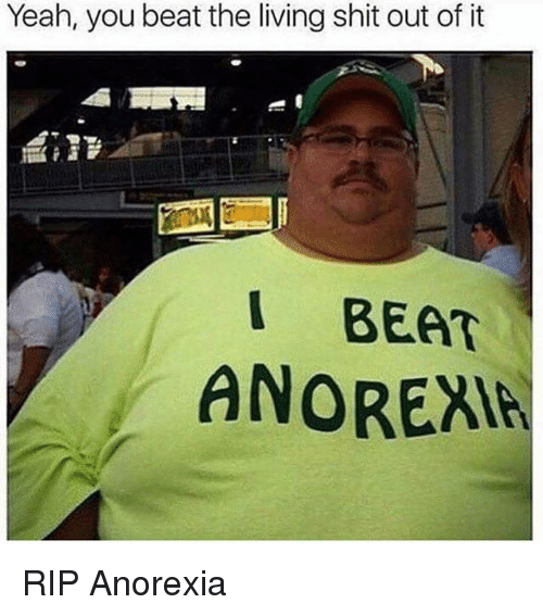 dank: Yeah, you beat the living shit out of it  I BEAT  ANOREAR RIP Anorexia