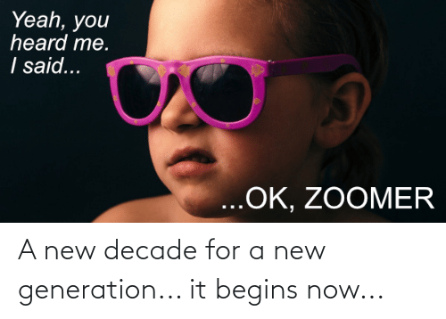 You Heard Me: Yeah, you  heard me.  I said...  ...OK, ZOOMER A new decade for a new generation... it begins now...