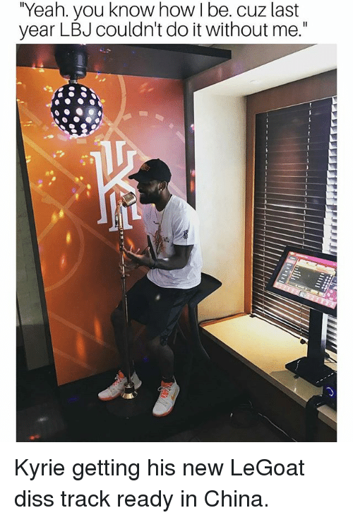 """Diss, Memes, and Yeah: """"Yeah. you know how I be. cuz last  year LBJ couldn't do it without me."""" Kyrie getting his new LeGoat diss track ready in China."""