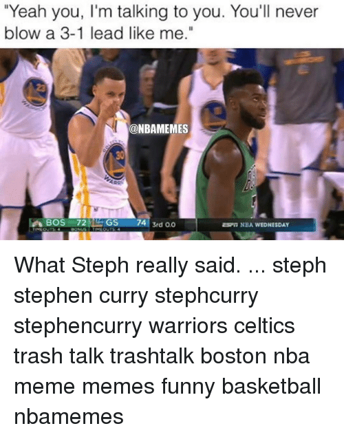 "Memes, 🤖, and Blow: ""Yeah you, l'm talking to you. You'll never  blow a 3-1 lead like me.""  ONBAMEMES  ARE  BOS 72 GS  74 3rd oo  NBA WEDNESDAY What Steph really said. ... steph stephen curry stephcurry stephencurry warriors celtics trash talk trashtalk boston nba meme memes funny basketball nbamemes"