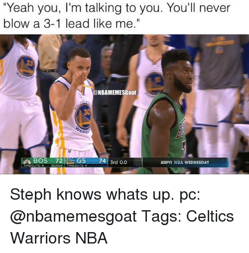 "Memes, 🤖, and Blow: ""Yeah you, l'm talking to you. You'll never  blow a 3-1 lead like me.""  ONBAMEMESGoat  BOS  72  GS  74 3rd 0.0  ESFT NBA WEDNESDAY  TIMEOUTS: 4  BONUS  TIME OUTS: Steph knows whats up. pc: @nbamemesgoat Tags: Celtics Warriors NBA"