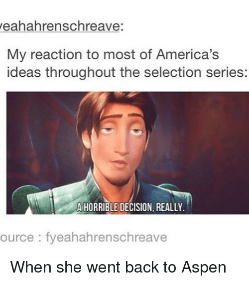 Memes, Aspen, and 🤖: yeahahrenschreave:  My reaction to most of America's  ideas throughout the selection series:  A HORRIBLE DECISION, REALLY.  ource fyeahahrenschreave When she went back to Aspen