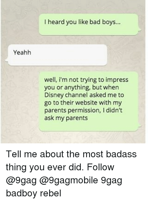 Badboyes: Yeahh  I heard you like bad boys.  well, i'm not trying to impress  you or anything, but when  Disney channel asked me to  go to their website with my  parents permission, I didn't  ask my parents Tell me about the most badass thing you ever did. Follow @9gag @9gagmobile 9gag badboy rebel