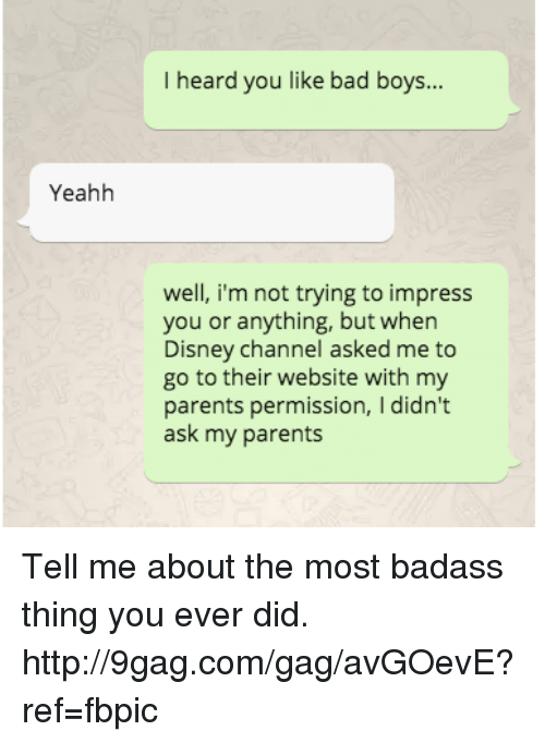 Dank, Disney, and Disney Channel: Yeahh  I heard you like bad boys...  well, i'm not trying to impress  you or anything, but when  Disney Channel asked me to  go to their website with my  parents permission, I didn't  ask my parents Tell me about the most badass thing you ever did. http://9gag.com/gag/avGOevE?ref=fbpic