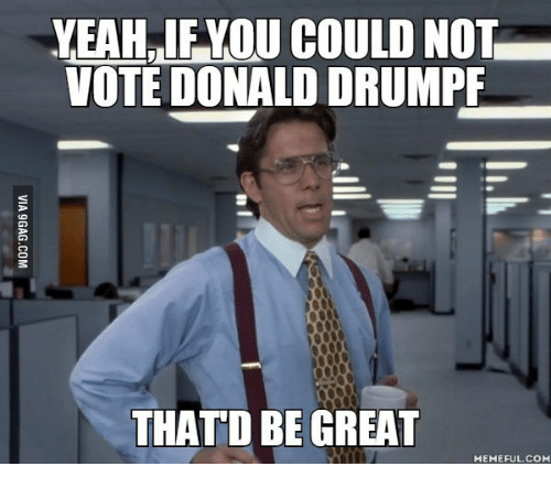 Thatd Be Great Meme: YEAHRIFKOU COULD NOT  VOTE DONALD DRUMPF  THATD BE GREAT  MEMEFUL.COM