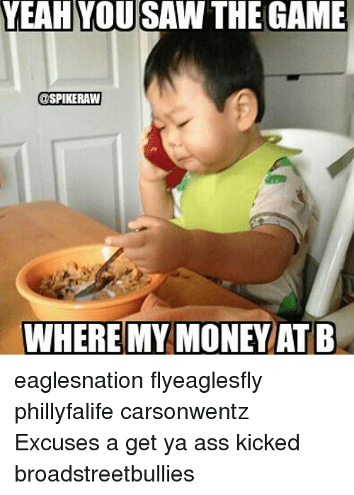 Wheres My Money: YEAHYOU  SAW  THE  GAME  SPIKERAW  WHERE MY MONEY  AT B eaglesnation flyeaglesfly phillyfalife carsonwentz Excuses a get ya ass kicked broadstreetbullies