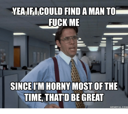 Thatd Be Great Meme: YEAIFICOULD FIND AMAN TO  FUCK ME  SINCE IM HORNY MOST OF THE  TIME THATD BE GREAT  MEMEFUL COM
