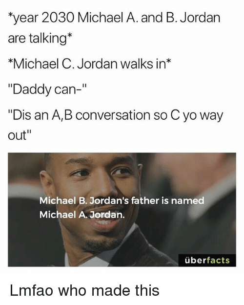 """Funny, Jordans, and Yo: year 2030 Michael A. and B. Jordan  are talking*  *Michael C. Jordan walks in*  """"Daddy can-  """"Dis an A,B conversation so C yo way  out""""  Michael B. Jordan's father is named  Michael A. Jordan.  überfacts Lmfao who made this"""