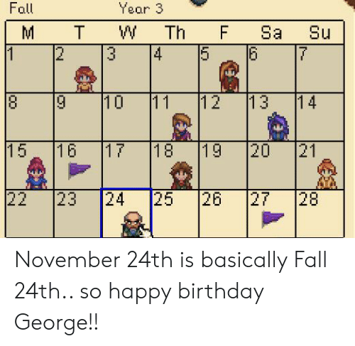 Happy Birthday George: Year 3  Fall  M  T  W  Th  F  Sa  Su  2  4  5  6  3  10  13  8  11  12  14  19  15  16  17  18  20  21  22  25  23  24  26  27  28  LO  N. November 24th is basically Fall 24th.. so happy birthday George!!