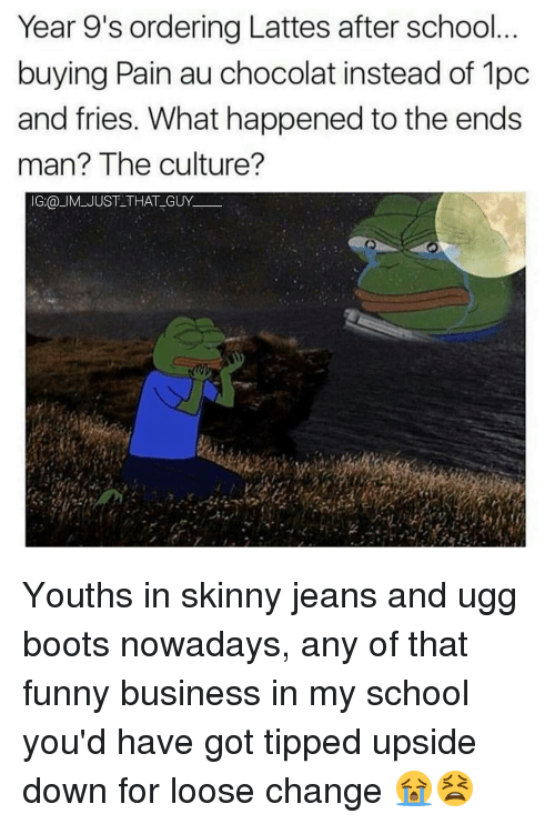 Uggly: Year 9's ordering Lattes after school  buying Pain au chocolat instead of 1pc  and fries. What happened to the ends  man? The culture?  IG:@ IM JUST THAT GUY Youths in skinny jeans and ugg boots nowadays, any of that funny business in my school you'd have got tipped upside down for loose change 😭😫