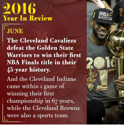 Cleveland Browns, Cleveland Cavaliers, and Dank: Year In Review  JUNE  The Cleveland Cavaliers  defeat the Golden State  Warriors to win their first  NBA Finals title in their  45-year history.  And the Cleveland Indians  came within 1 game of  winning their first  championship in 67 years  while the Cleveland Browns  were also a sports team  NBAC  CHAMPS  NBA CHAMPIONS