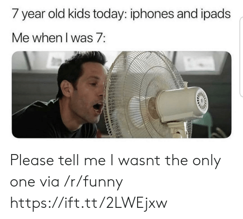 year-old-kids: / year old kids today: iphones and ipads  Me when I was 7: Please tell me I wasnt the only one via /r/funny https://ift.tt/2LWEjxw