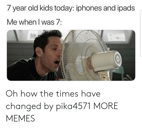 iphones: / year old kids today: iphones and ipads  Me when I was 7: Oh how the times have changed by pika4571 MORE MEMES