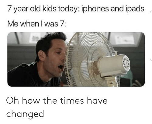 year-old-kids: / year old kids today: iphones and ipads  Me when I was 7: Oh how the times have changed