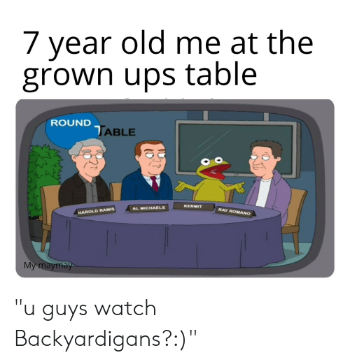"backyardigans: /year old me at the  grown ups table  ROUND TABLE  KERMIT  AL MICHAELS  RAY ROMANO  HAROLD RAMIS  Мy maymay- ""u guys watch Backyardigans?:)"""