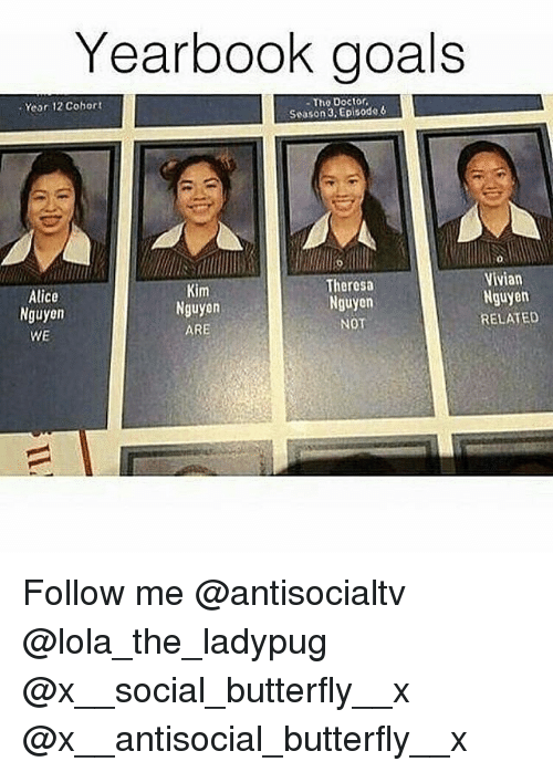 Doctor, Goals, and Memes: Yearbook goals  Year 12 Cohort  -The Doctor  Season 3Episode6  0  Vivian  Alice  Nguyen  WE  im  Nguyon  ARE  Theresa  Nguyen  NOT  Nguyen  RELATED Follow me @antisocialtv @lola_the_ladypug @x__social_butterfly__x @x__antisocial_butterfly__x