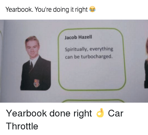 Youre Doing It Right: Yearbook. You're doing it right  Jacob Hazell  Spiritually, everything  can be turbocharged. Yearbook done right 👌 Car Throttle