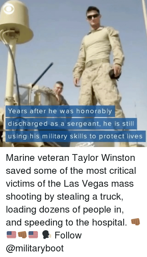 Memes, Las Vegas, and Hospital: Years after he was honorably  discharged as a sergeant, he is still  using his m ilitary skills to protect lives Marine veteran Taylor Winston saved some of the most critical victims of the Las Vegas mass shooting by stealing a truck, loading dozens of people in, and speeding to the hospital. 👊🏾🇺🇸👊🏾🇺🇸 🗣 Follow @militaryboot