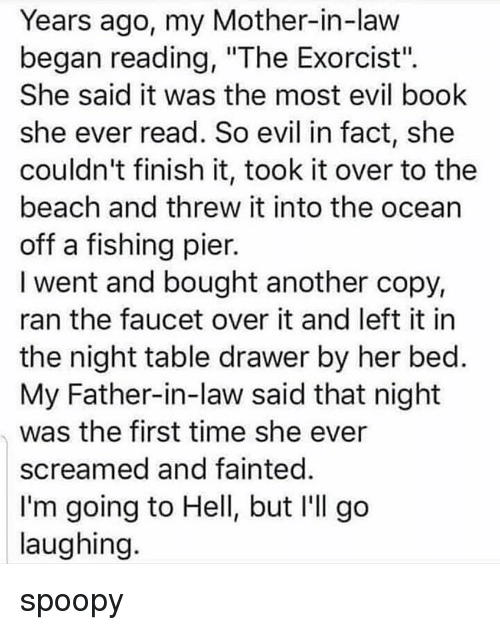 "father in law: Years ago, my Mother-in-law  began reading, ""The Exorcist"".  She said it was the most evil book  she ever read. So evil in fact, she  couldn't finish it, took it over to the  beach and threw it into the ocean  off a fishing pier.  I went and bought another copy,  ran the faucet over it and left it in  the night table drawer by her bed  My Father-in-law said that night  was the first time she ever  screamed and fainted  I'm going to Hell, but I'll go  laughing spoopy"