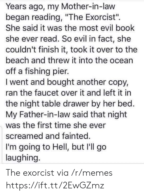 "father in law: Years ago, my Mother-in-law  began reading, ""The Exorcist'"".  She said it was the most evil book  she ever read. So evil in fact, she  couldn't finish it, took it over to the  beach and threw it into the ocean  off a fishing pier.  I went and bought another copy,  ran the faucet over it and left it in  the night table drawer by her bed.  My Father-in-law said that night  was the first time she ever  screamed and fainted.  I'm going to Hell, but I'll go  laughing. The exorcist via /r/memes https://ift.tt/2EwGZmz"