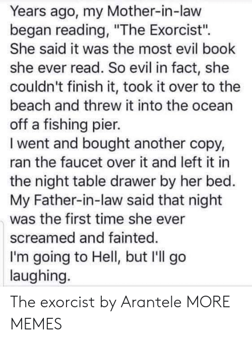 "father in law: Years ago, my Mother-in-law  began reading, ""The Exorcist'"".  She said it was the most evil book  she ever read. So evil in fact, she  couldn't finish it, took it over to the  beach and threw it into the ocean  off a fishing pier.  I went and bought another copy,  ran the faucet over it and left it in  the night table drawer by her bed.  My Father-in-law said that night  was the first time she ever  screamed and fainted.  I'm going to Hell, but I'll go  laughing. The exorcist by Arantele MORE MEMES"