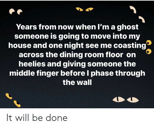phase: Years from now when I'm a ghost  someone is going to move into my  house and one night see me coasting  across the dining room floor on  heelies and giving someone the  middle finger before I phase through  the wall It will be done