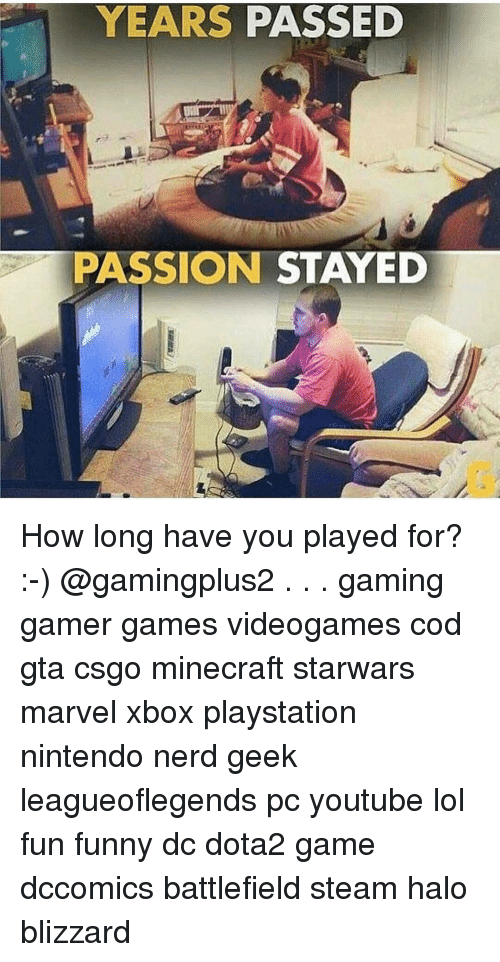 Memes, Nerd, and Nintendo: YEARS PASSED  PASSION STAYED How long have you played for? :-) @gamingplus2 . . . gaming gamer games videogames cod gta csgo minecraft starwars marvel xbox playstation nintendo nerd geek leagueoflegends pc youtube lol fun funny dc dota2 game dccomics battlefield steam halo blizzard