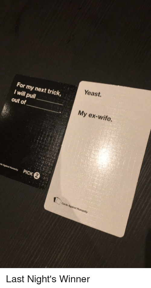 Wife, Pull Out, and CardsAgainstHumanity: Yeast.  For my next trick,  I will pull  out of  My ex-wife.  2