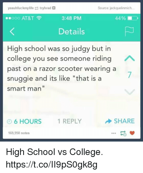 """College, Funny, and Life: yeauhfuckmy life ;  tryhrad  Source: jackquelinmich  ..ooo AT&T  3:48 PM  44% i  Details  High school was so judgy but in  college you see someone riding  past on a razor scooter wearing a  snuggie and its like """"that is a  smart man""""  6 HOURS  1 REPLY  SHARE  169,950 notes High School vs College. https://t.co/II9pS0gk8g"""