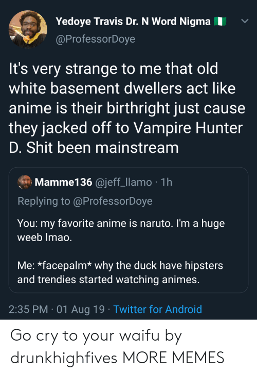 facepalm: Yedoye Travis Dr. N Word Nigma  @ProfessorDoye  It's very strange to me that old  white basement dwellers act like  anime is their birthright just cause  they jacked off to Vampire Hunter  D. Shit been mainstream  Mamme136 @jeff_llamo 1h  Replying to @ProfessorDoye  You  favorite anime is naruto. I'm a huge  my  weeb Imao.  Me: *facepalm* why the duck have hipsters  and trendies started watching animes.  2:35 PM 01 Aug 19 Twitter for Android Go cry to your waifu by drunkhighfives MORE MEMES