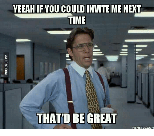 Thatd Be Great Meme: YEEAHIFYOU COULD INVITE ME NEXT  TIME  THATD BE GREAT  MEMEFUL COME