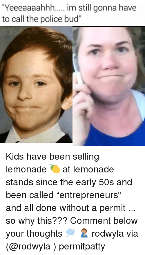 """Funny, Police, and Kids: Yeeeaaaahhh.... im still gonna have  to call the police bud"""" Kids have been selling lemonade 🍋 at lemonade stands since the early 50s and been called """"entrepreneurs"""" and all done without a permit ... so why this??? Comment below your thoughts 💭 🤦🏽♂️ rodwyla via (@rodwyla ) permitpatty"""