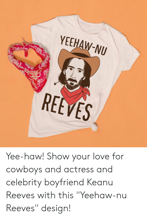 """actress: YEEHAW-NU  REEVES Yee-haw! Show your love for cowboys and actress and celebrity boyfriend Keanu Reeves with this """"Yeehaw-nu Reeves"""" design!"""