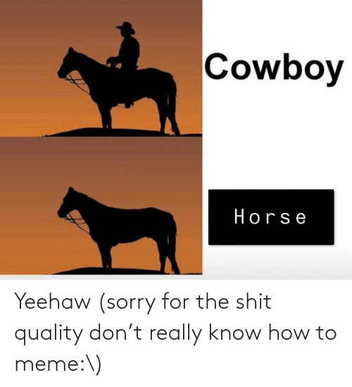 To Meme: Yeehaw (sorry for the shit quality don't really know how to meme:\)