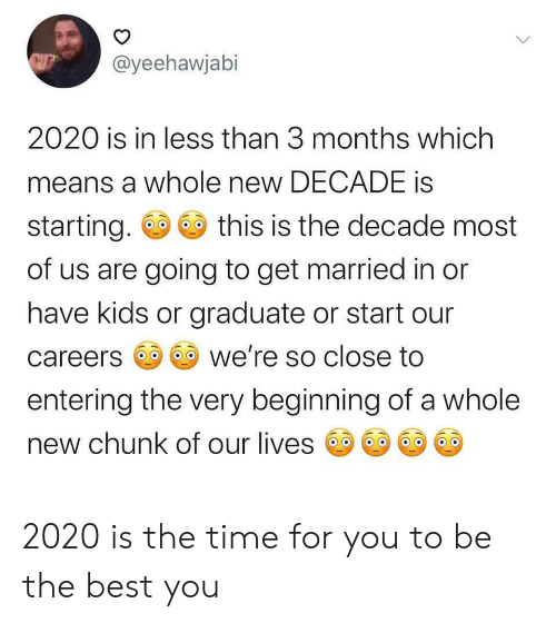 Graduate: @yeehawjabi  2020 is in less than 3 months which  means a whole new DECADE is  starting.  this is the decade most  of us are going to get married in or  have kids or graduate or start our  we're so close to  careers  entering the very beginning of a whole  new chunk of our lives  > 2020 is the time for you to be the best you