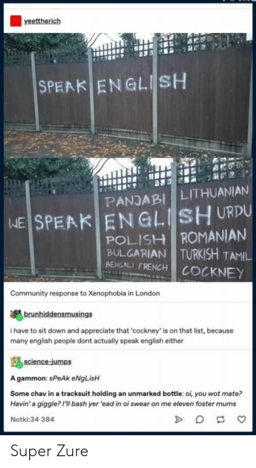 cockney: yeettherich  ENGLESH  SPEAK  LITHUANIAN  PANJABI  SPEAK ENGLISH URDU  POLISH ROMANIAN  BULGARIAN TURKISH TAMIL  BENGALI FRENCH COCKNEY  WE  Community response to Xenophobia in London  brunhiddensmusings  i have to sit down and appreciate that 'cockney' is on that list, because  many english people dont actually speak english either  science-jumps  A gammon: sPeAk eNgLisH  Some chav in a tracksuit holding an unmarked bottle: oi, you wot mate?  Havin' a giggle? I'll bash yer 'ead in oi swear on me eleven foster mums  Notki:34 384 Super Zure