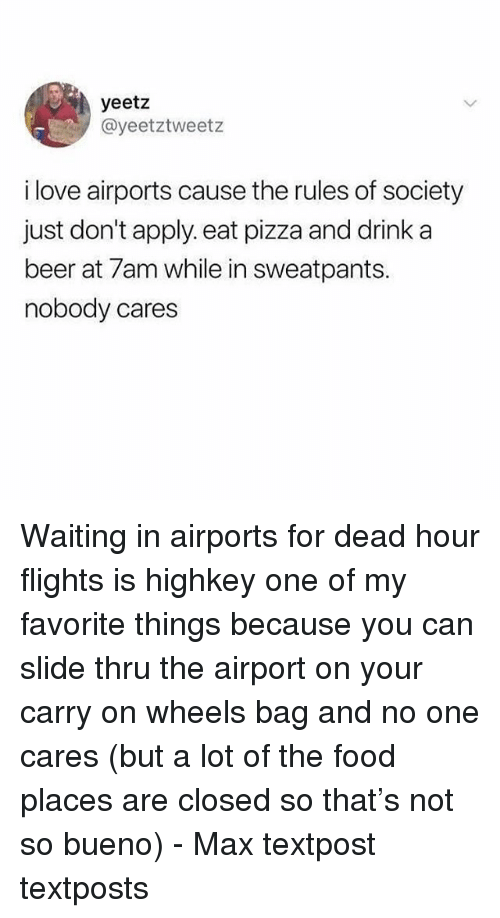 Textposts: yeetz  @yeetztweetz  i love airports cause the rules of society  just don't apply. eat pizza and drink a  beer at 7am while in sweatpants.  nobody cares Waiting in airports for dead hour flights is highkey one of my favorite things because you can slide thru the airport on your carry on wheels bag and no one cares (but a lot of the food places are closed so that's not so bueno) - Max textpost textposts