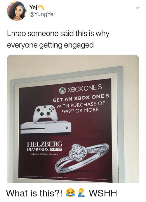 Lmao, Memes, and Wshh: Yej  @YungYej  Lmao someone said this is why  everyone getting engaged  XBOXONES  GET AN XBOX ONE S  WITH PURCHASE OF  $99999 OR MORE  HELZBERG  DIAMONDS. OUTLET  A Berkshire Hathaway Company What is this?! 😂🤦‍♂️ WSHH