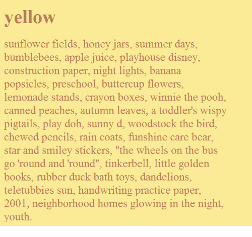 "handwriting: yellow  sunflower fields, honey jars, summer days,  bumblebees, apple juice, playhouse disney,  construction paper, night lights, banana  popsicles, preschool, buttercup flowers  lemonade stands, crayon boxes, winnie the pooh,  canned peaches, autumn leaves, a toddler's wispy  pigtails, play doh, sunny d, woodstock the bird  chewed pencils, rain coats, funshine care bear,  star and smiley stickers, ""the wheels on the bus  go 'round and 'round"", tinkerbell, little golden  books, rubber duck bath toys, dandelions  teletubbies sun, handwriting practice paper  2001, neighborhood homes glowing in the night  youth"